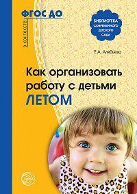 Елена Алексеевна Алябьева -Как организовать работу с детьми летом