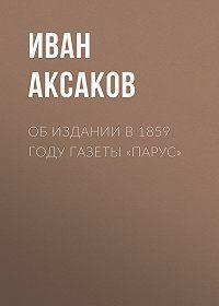 Иван Аксаков -Об издании в 1859 году газеты «Парус»