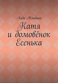 Лада Младина -Катя идомовёнок Есенька