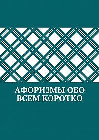 Коллектив авторов -Афоризмы обо всем коротко
