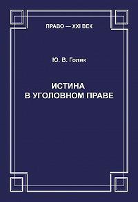 Юрий Голик - Истина в уголовном праве