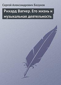 Сергей Александрович Базунов -Рихард Вагнер. Его жизнь и музыкальная деятельность