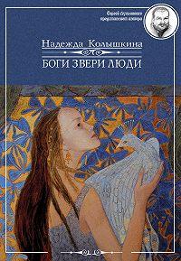 Надежда Колышкина - Боги Звери Люди