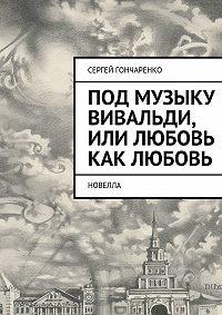 Сергей Гончаренко -Под музыку Вивальди, или Любовь как любовь