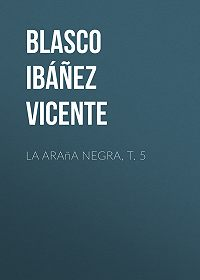 Vicente Blasco Ibáñez -La araña negra, t. 5