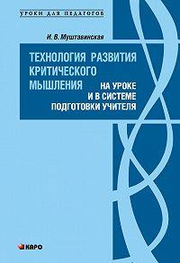 Ирина Муштавинская -Технология развития критического мышления на уроке и в системе подготовки учителя