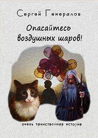 Сергей Генералов - Опасайтесь воздушных шаров!