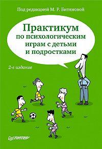Коллектив Авторов -Практикум по психологическим играм с детьми и подростками