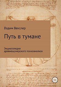 Вадим Векслер -Путь в тумане. Энциклопедия древнешумерского психоанализа