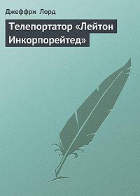 Джеффри Лорд -Телепортатор «Лейтон Инкорпорейтед»