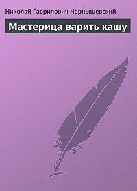 Николай Гаврилович Чернышевский -Мастерица варить кашу