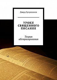 Давуд Зулумханов - Уроки священного писания. Теория абстрагирования