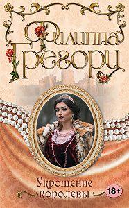 Филиппа Грегори -Укрощение королевы