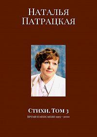 Наталья Патрацкая -Стихи. Том 3. Время написания 1995—2000