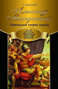 Геннадий Левицкий -Александр Македонский. Гениальный каприз судьбы