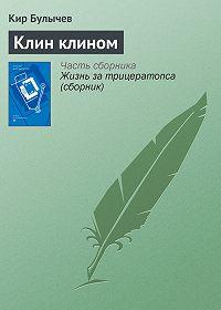 Кир Булычев - Клин клином