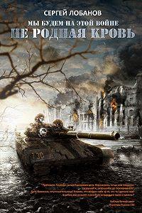 Сергей Лобанов -Мы будем на этой войне. Не родная кровь
