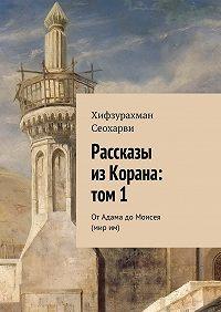 Хифзурахман Сеохарви - Рассказы изКорана: том1