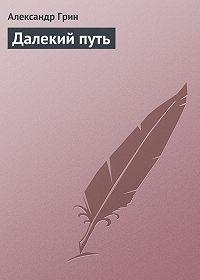 Александр Грин -Далекий путь