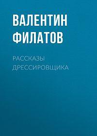 Валентин Филатов -Рассказы дрессировщика