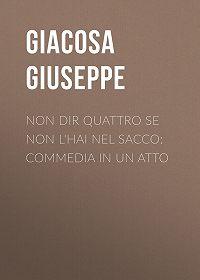 Giuseppe Giacosa -Non dir quattro se non l'hai nel sacco: Commedia in un atto