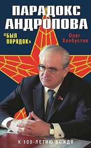 Олег Хлобустов -Парадокс Андропова. «Был порядок!»