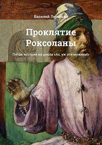 Василий Лягоскин -Проклятие Роксоланы. Пятая история изцикла «Ах, уж эти мужики!»