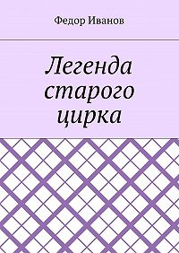 Федор Иванов -Легенда старого цирка