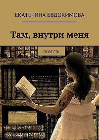 Екатерина Евдокимова -Там, внутрименя