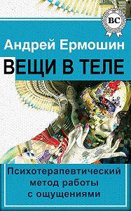 Андрей Ермошин -Вещи в теле. Психотерапевтический метод работы с ощущениями
