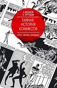 Алексей Волков -Тайная история комиксов. Герои. Авторы. Скандалы