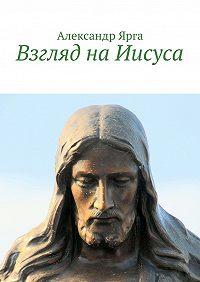 Александр Ярга -Взгляд наИисуса