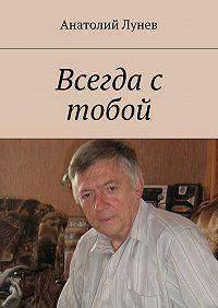 Анатолий Лунев - Всегда с тобой