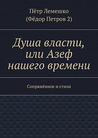 Пётр Лемешко -Душа власти, или Азеф нашего времени. Сопряжённое и стихи
