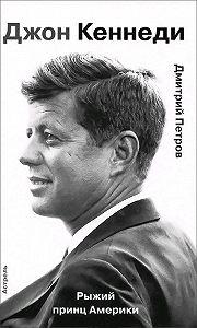 Дмитрий Петров - Джон Кеннеди. Рыжий принц Америки