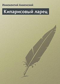Иннокентий Анненский -Кипарисовый ларец