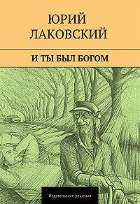 Юрий Лаковский -И ты был богом