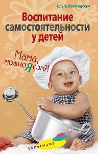 Ольга Павловна Вологодская -Воспитание самостоятельности у детей. Мама, можно я сам?!