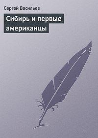 Сергей Васильев -Сибирь и первые американцы