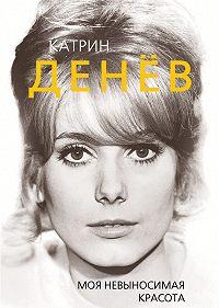 Елизавета Бута -Катрин Денёв. Моя невыносимая красота