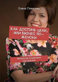 Елена Глинских -Как достичь цели, или Бизнес по-женски. Авторская пошаговая инструкция