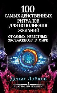 Денис Лобков -100 самых действенных ритуалов для исполнения желаний от самых известных экстрасенсов