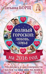 Татьяна Борщ -Полный гороскоп на 2016 год: любовь, семья