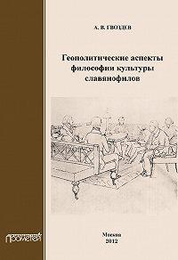 Андрей Гвоздев - Геополитические аспекты философии культуры славянофилов
