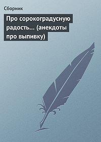 Сборник - Про сорокоградусную радость… (анекдоты про выпивку)