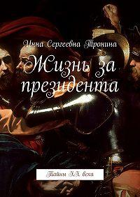 Инна Тронина -Жизнь за президента. Тайны ХХ века
