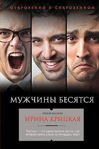 Ирина Крицкая -Мужчины бесятся (сборник)