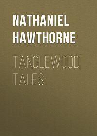 Nathaniel Hawthorne -Tanglewood Tales