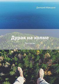Дмитрий Мажоров -Дурак на холме. Рассказы