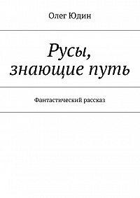 Олег Юдин - Русы, знающие путь